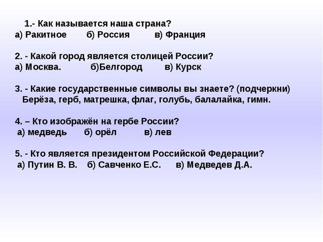 1.- Как называется наша страна? а) Ракитное б) Россия в) Франция 2. - Какой...