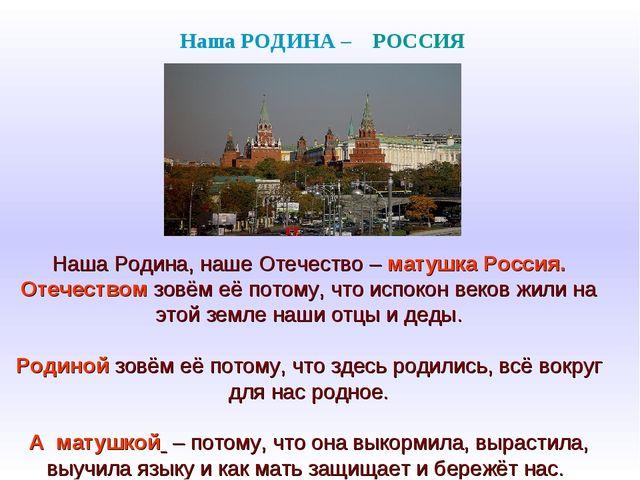 Наша Родина, наше Отечество – матушка Россия. Отечеством зовём её потому, чт...