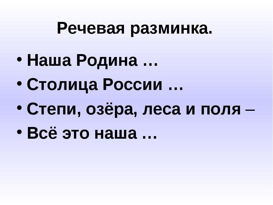 Речевая разминка. Наша Родина … Столица России … Степи, озёра, леса и поля –...