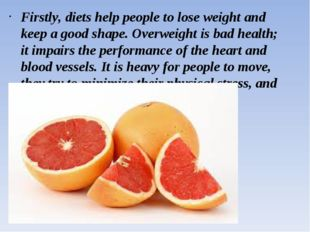 Firstly, diets help people to lose weight and keep a good shape. Overweight i