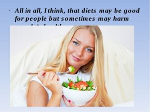 All in all, I think, that diets may be good for people but sometimes may harm