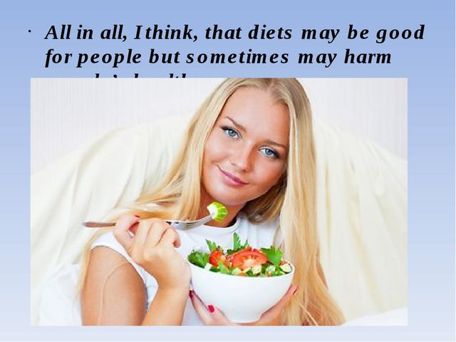 All in all, I think, that diets may be good for people but sometimes may harm...