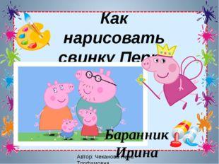 Автор: Чеканова Нина Трофимовна Как нарисовать свинку Пеппу Баранник Ирина Ал