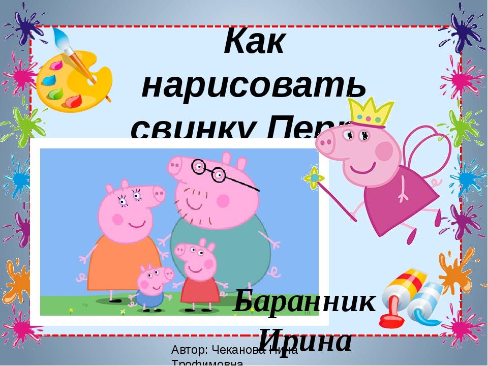 Автор: Чеканова Нина Трофимовна Как нарисовать свинку Пеппу Баранник Ирина Ал...
