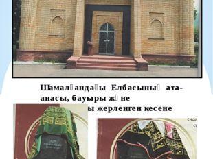 Шамалғандағы Елбасының ата-анасы, бауыры және ағайындары жерленген кесене Әбі