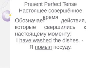 Present Perfect Tense Настоящее совершённое время Обозначает действия, которы