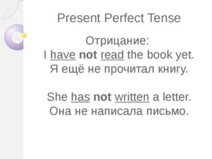 Present Perfect Tense Отрицание: I have not read the book yet. Я ещё не прочи