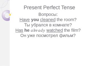 Present Perfect Tense Вопросы: Have you cleaned the room? Ты убрался в комнат