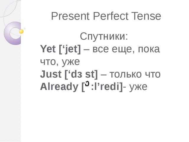 Present Perfect Tense Спутники: Yet ['jet] – все еще, пока что, уже Just ['dз...