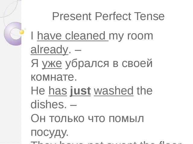 Present Perfect Tense I have cleaned my room already. – Я уже убрался в своей...