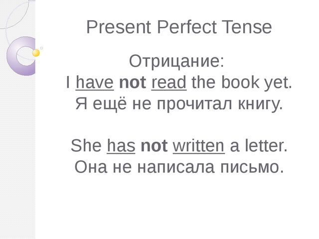 Present Perfect Tense Отрицание: I have not read the book yet. Я ещё не прочи...