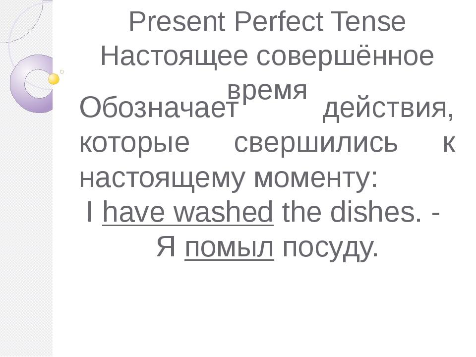 Present Perfect Tense Настоящее совершённое время Обозначает действия, которы...