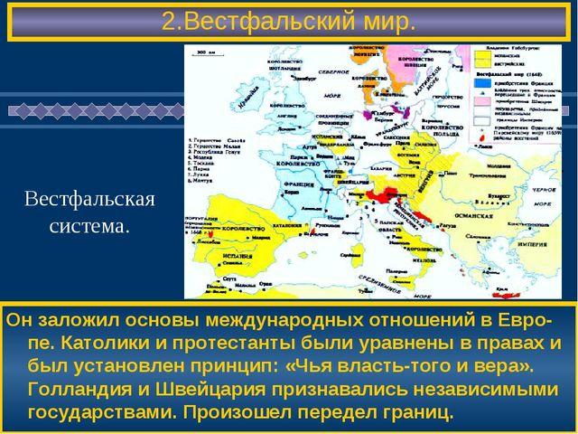 2.Вестфальский мир. Он заложил основы международных отношений в Евро-пе. Като...