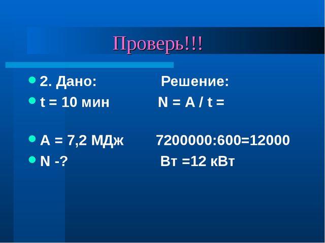 Проверь!!! 2. Дано: Решение: t = 10 мин N = A / t = А = 7,2 МДж 7200000:600=...