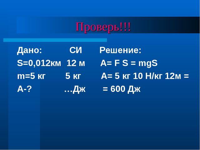 Проверь!!! Дано: СИ Решение: S=0,012км 12 м А= F S = mgS m=5 кг 5 кг A= 5 кг...