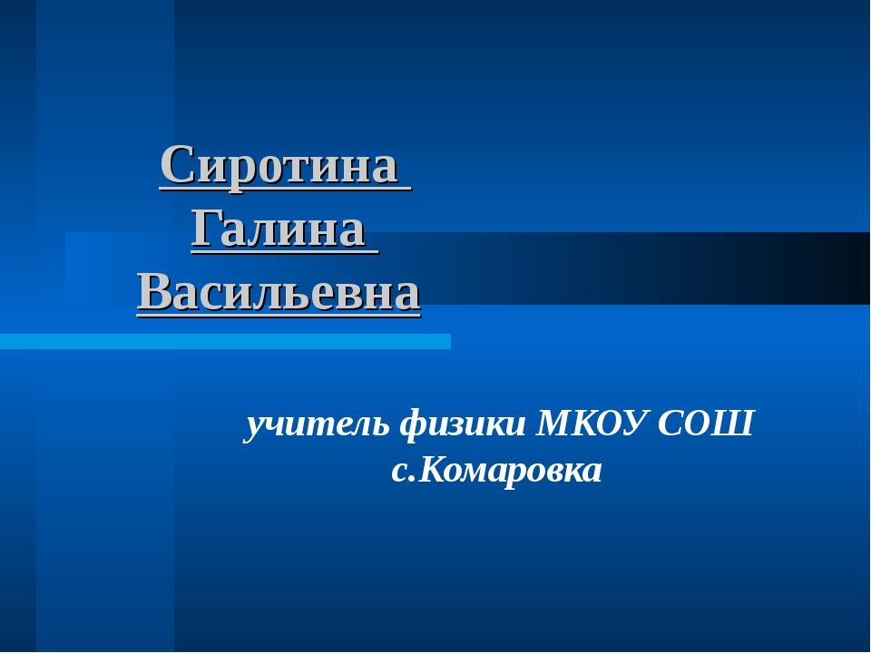 Сиротина Галина Васильевна учитель физики МКОУ СОШ с.Комаровка
