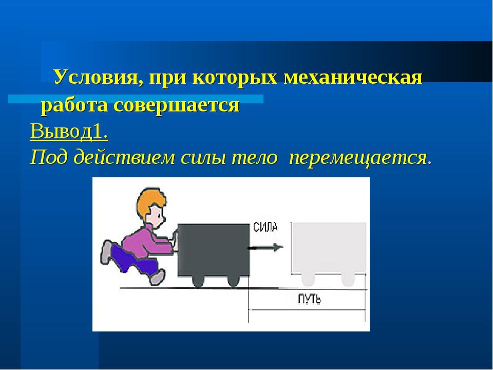 Условия, при которых механическая работа совершается Вывод1. Под действием с...