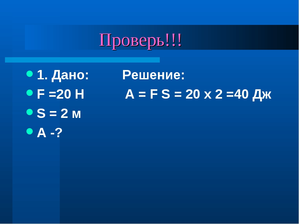 Проверь!!! 1. Дано: Решение: F =20 H A = F S = 20 x 2 =40 Дж S = 2 м А -?
