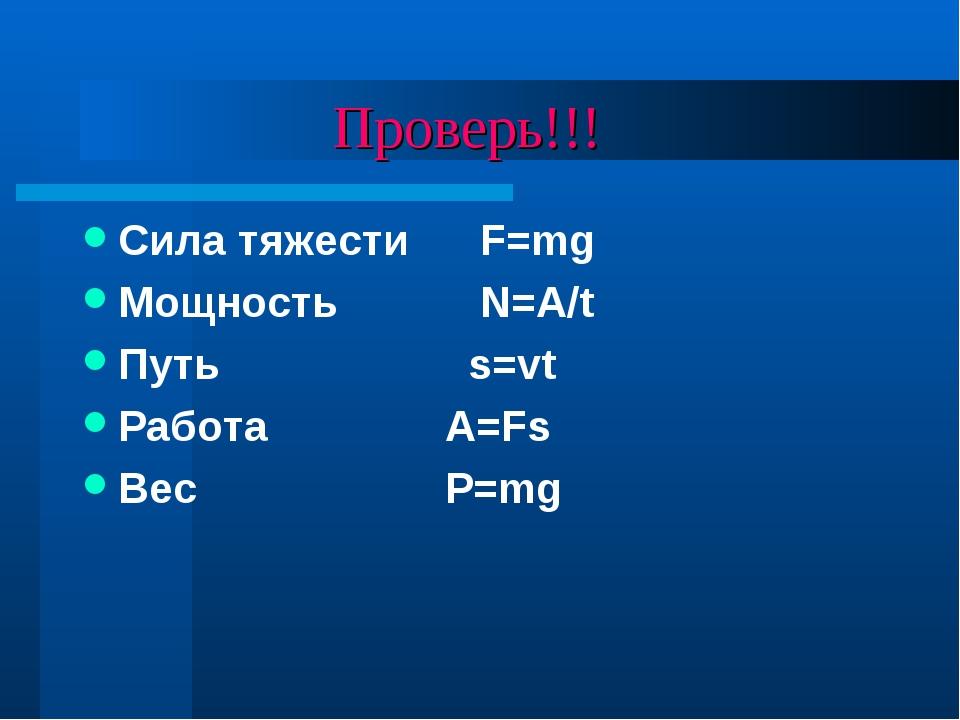 Проверь!!! Сила тяжести F=mg Мощность N=A/t Путь s=vt Работа A=Fs Вес P=mg
