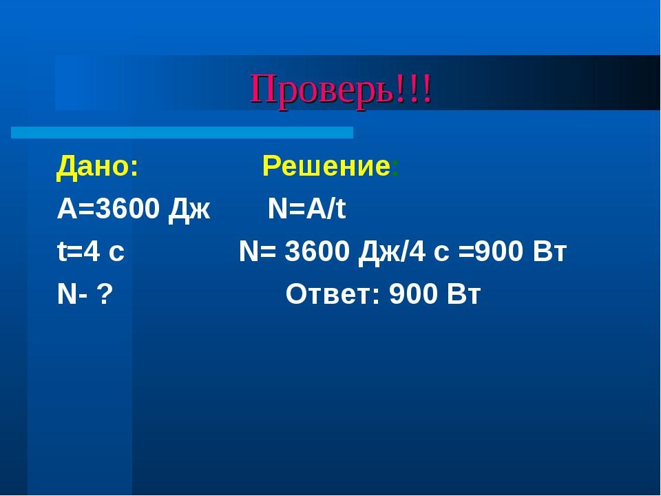Проверь!!! Дано: Решение: A=3600 Дж N=A/t t=4 с N= 3600 Дж/4 с =900 Вт N- ?...