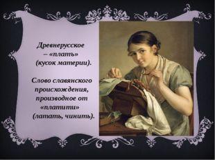 Древнерусское –«платъ» (кусок материи). Слово славянского происхождения, п
