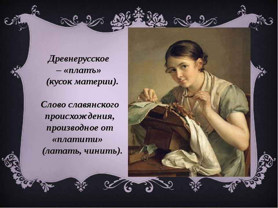 Древнерусское –«платъ» (кусок материи). Слово славянского происхождения, п...