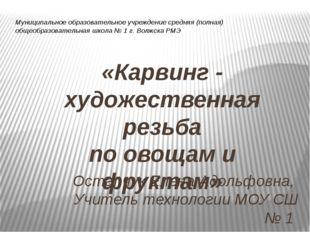 «Карвинг - художественная резьба по овощам и фруктам» Остапчук Елена Адольфов