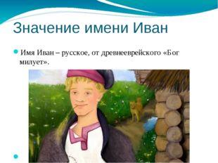 Значение имени Иван Имя Иван – русское, от древнееврейского «Бог милует».