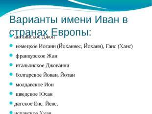 Варианты имени Иван в странах Европы: английское Джон немецкое Иоганн (Йоханн