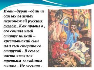Иван –дурак –один из самых главных персонажей русских сказок . Как правило ,