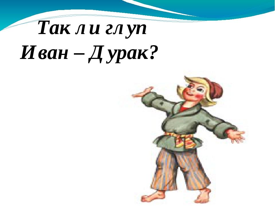 Так ли глуп Иван – Дурак?