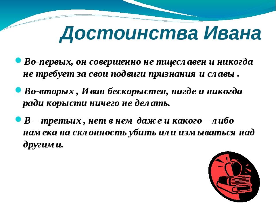 Достоинства Ивана Во-первых, он совершенно не тщеславен и никогда не требует...