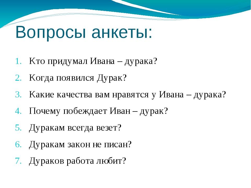 Вопросы анкеты: Кто придумал Ивана – дурака? Когда появился Дурак? Какие каче...