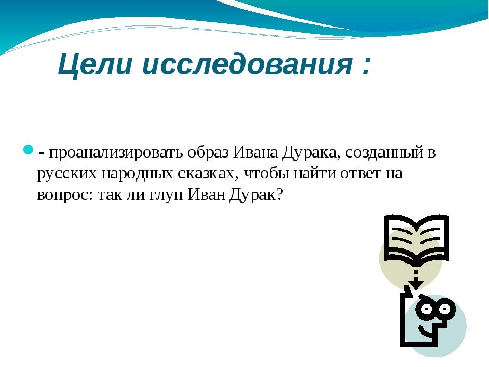 Цели исследования : - проанализировать образ Ивана Дурака, созданный в русск...