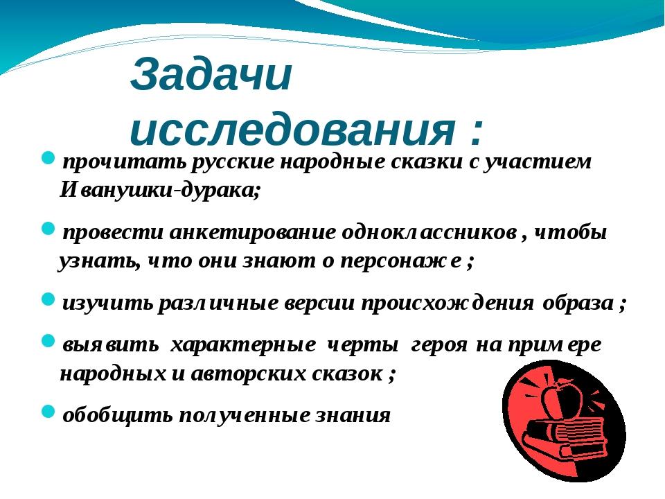 Задачи исследования : прочитать русские народные сказки с участием Иванушки-д...
