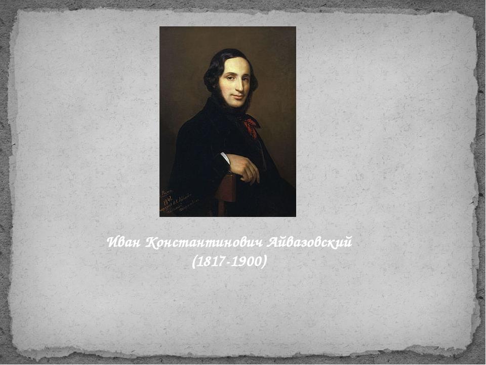 Иван Константинович Айвазовский (1817-1900)