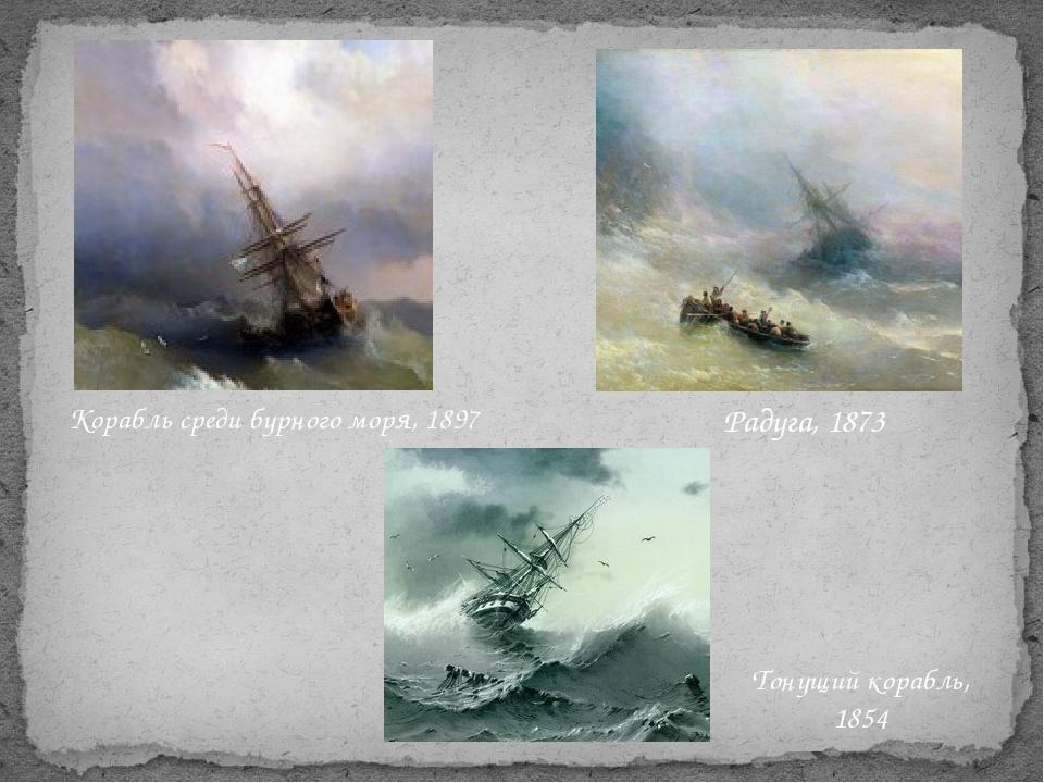 Тонущий корабль, 1854 Радуга, 1873 Корабль среди бурного моря, 1897