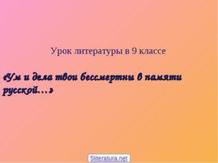 Урок литературы в 9 классе «Ум и дела твои бессмертны в памяти русской…» 5li