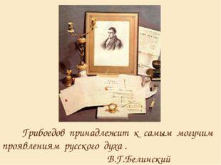 Грибоедов принадлежит к самым могучим проявлениям русского духа . В.Г.Белинс