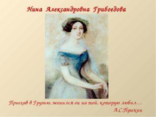 Нина Александровна Грибоедова (Чавчавадзе) Приехав в Грузию, женился он на то