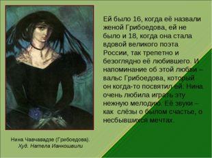 Нина Чавчавадзе (Грибоедова). Худ. Натела Ианкошвили Ей было 16, когда её наз