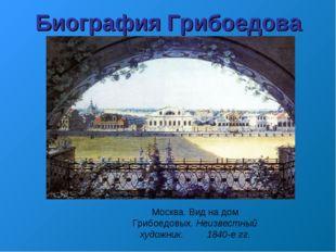 Москва. Вид на дом Грибоедовых. Неизвестный художник. 1840-е гг. Биография