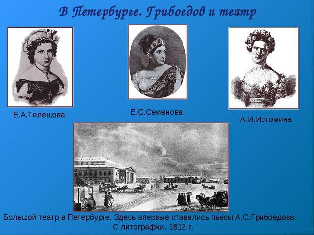 В Петербурге. Грибоедов и театр Е.А.Телешова Е.С.Семенова А.И.Истомина Большо...