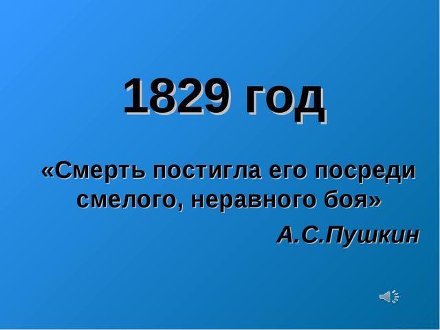 1829 год «Смерть постигла его посреди смелого, неравного боя» А.С.Пушкин