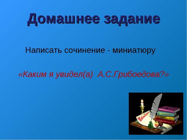 Домашнее задание Написать сочинение - миниатюру «Каким я увидел(а) А.С.Грибое...