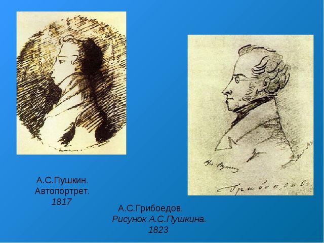 А.С.Пушкин. Автопортрет. 1817 А.С.Грибоедов. Рисунок А.С.Пушкина. 1823
