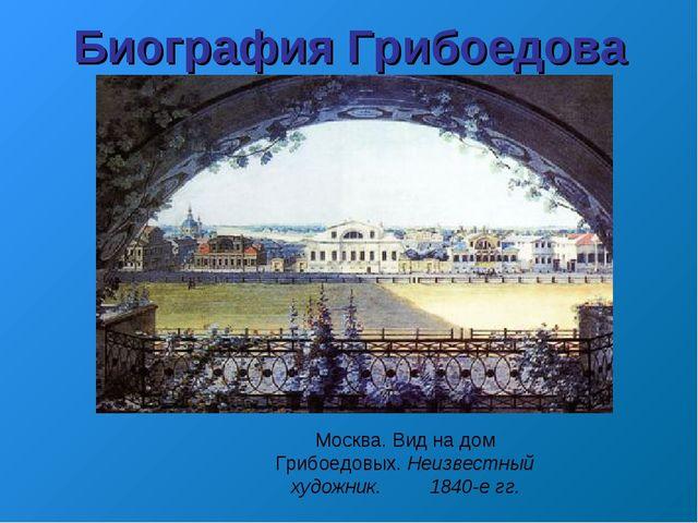 Москва. Вид на дом Грибоедовых. Неизвестный художник. 1840-е гг. Биография...