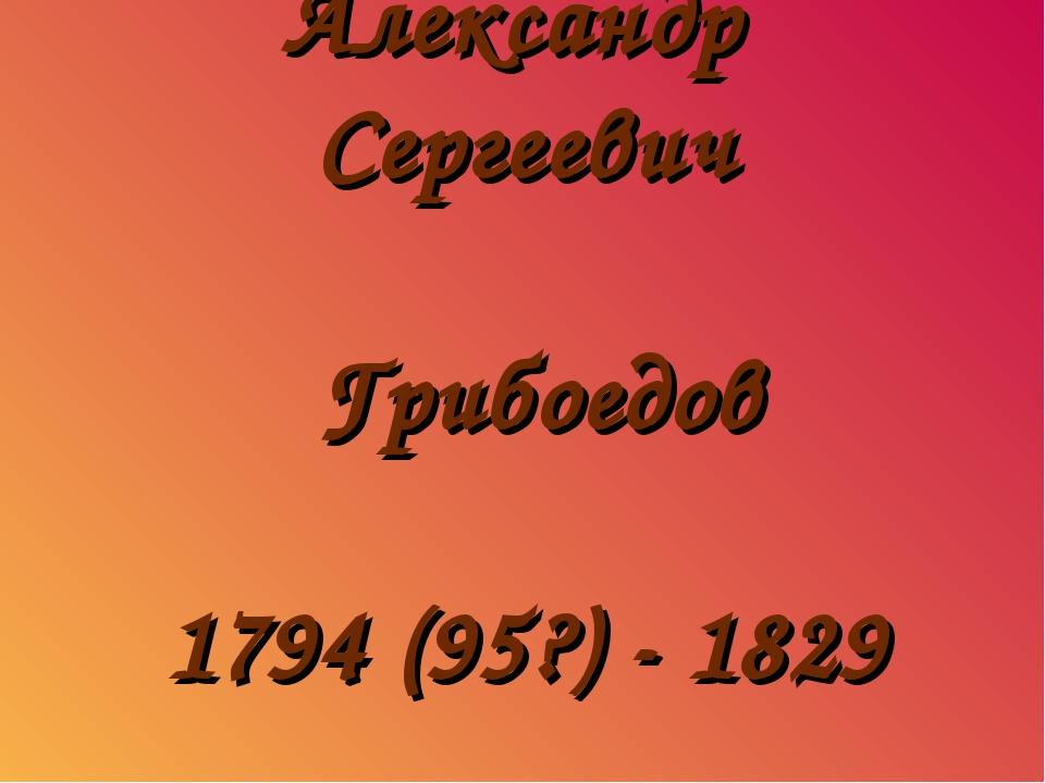 Александр Сергеевич Грибоедов 1794 (95?) - 1829