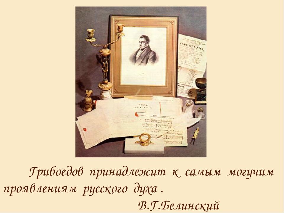 Грибоедов принадлежит к самым могучим проявлениям русского духа . В.Г.Белинс...
