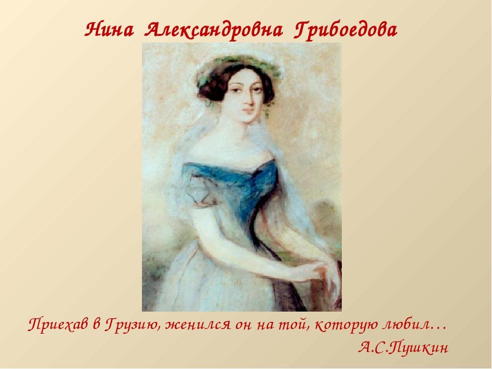 Нина Александровна Грибоедова (Чавчавадзе) Приехав в Грузию, женился он на то...
